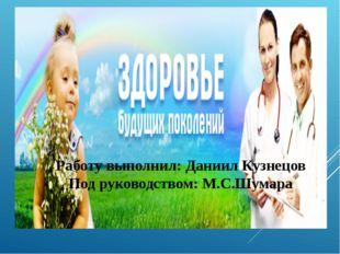 Работу выполнил: Даниил Кузнецов Под руководством: М.С.Шумара