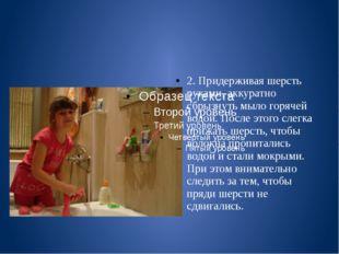 2. Придерживая шерсть руками, аккуратно сбрызнуть мыло горячей водой. После