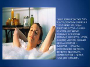 Ванна давно перестала быть просто средством очищения тела. Сейчас это скорее