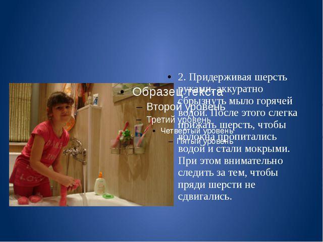 2. Придерживая шерсть руками, аккуратно сбрызнуть мыло горячей водой. После...