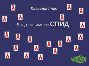 Классный час Беда по имени СПИД
