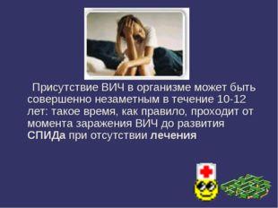 Присутствие ВИЧ в организме может быть совершенно незаметным в течение 10-12