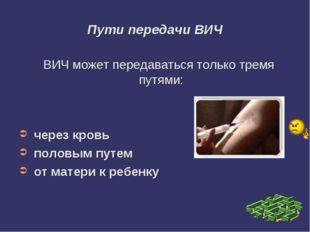 Пути передачи ВИЧ ВИЧ может передаваться только тремя путями: через кровь пол