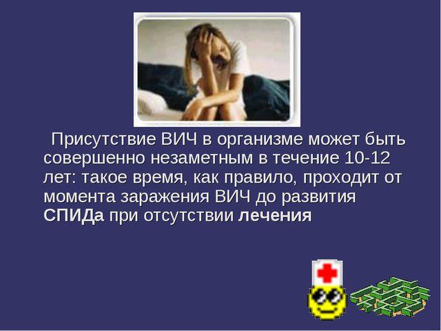 Присутствие ВИЧ в организме может быть совершенно незаметным в течение 10-12...