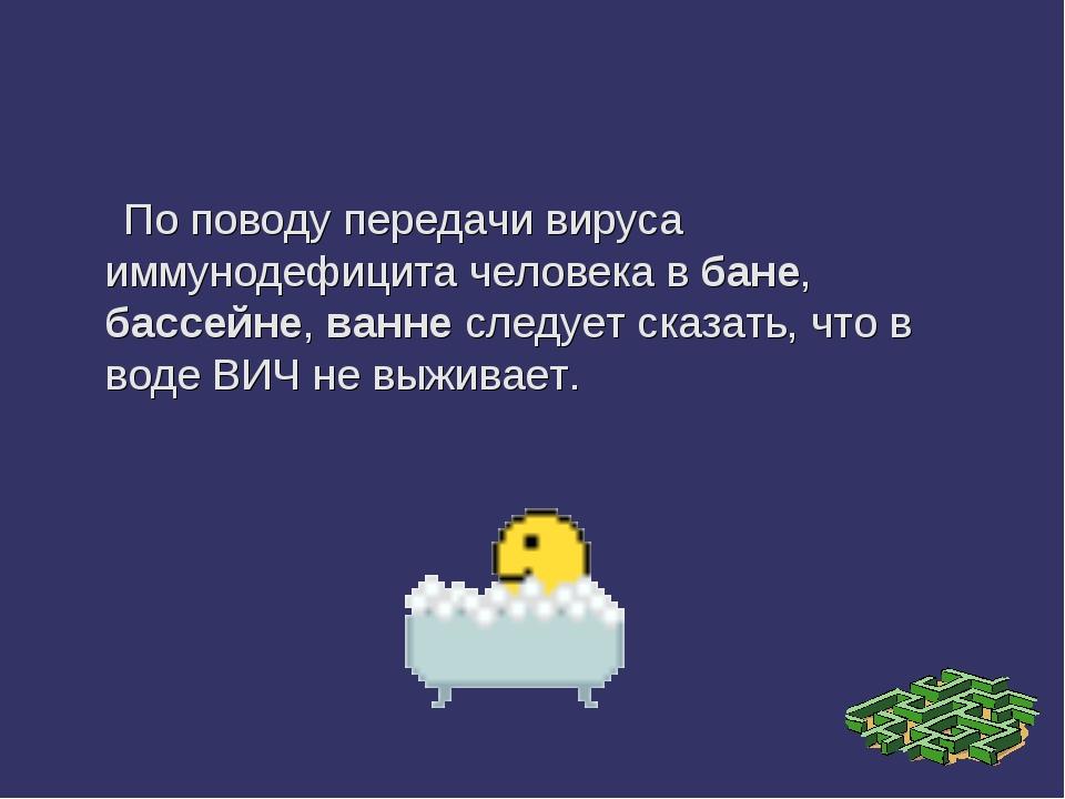 По поводу передачи вируса иммунодефицита человека в бане, бассейне, ванне сл...