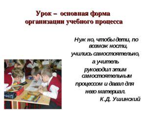 Урок – основная форма организации учебного процесса Нужно, чтобы дети, по во