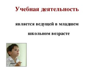 Учебная деятельность является ведущей в младшем школьном возрасте