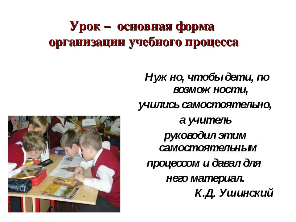 Урок – основная форма организации учебного процесса Нужно, чтобы дети, по во...