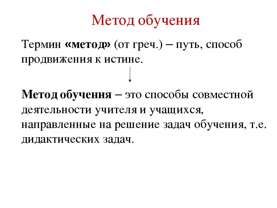 Метод обучения Термин «метод» (от греч.) – путь, способ продвижения к истине....