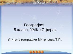 География 5 класс, УМК «Сфера» Учитель географии Митрясова Т.П.