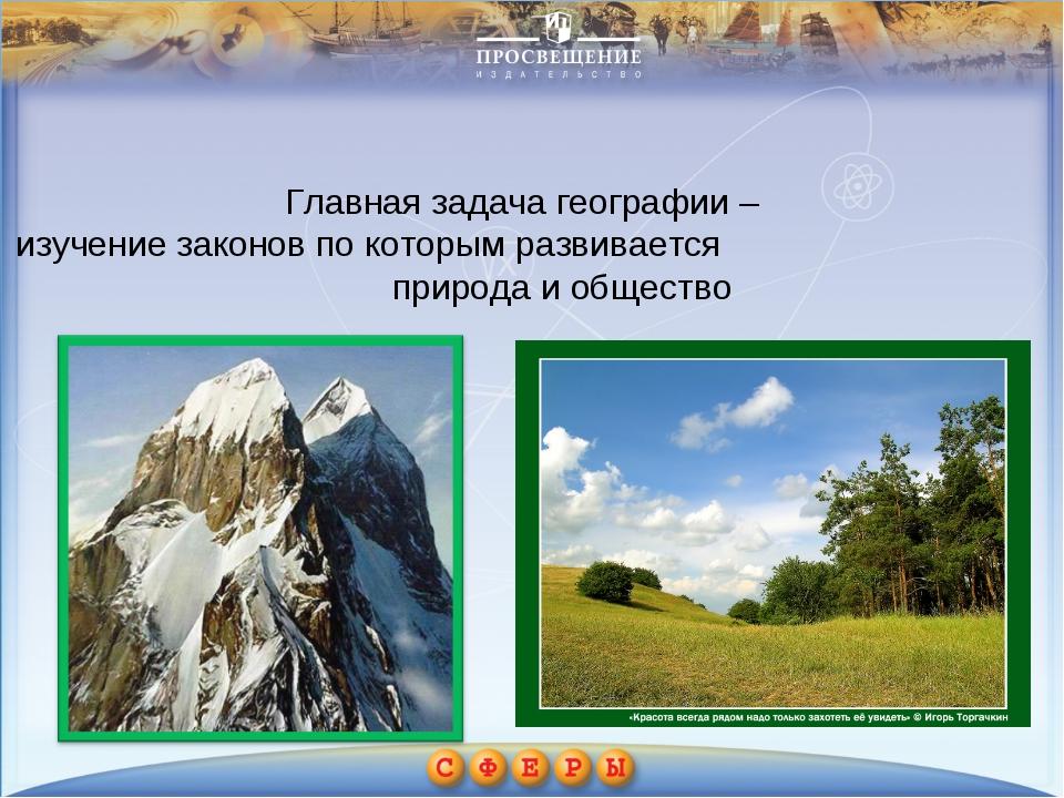 Главная задача географии – изучение законов по которым развивается природа и...
