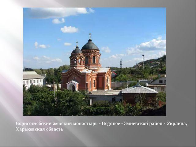 Борисоглебский женский монастырь - Водяное - Змиевской район - Украина, Харьк...