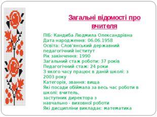 Загальні відомості про вчителя ПІБ: Кандиба Людмила Олександрівна Дата народж
