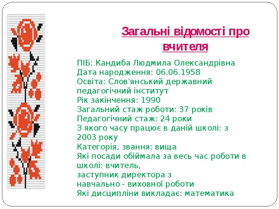 Загальні відомості про вчителя ПІБ: Кандиба Людмила Олександрівна Дата народж...