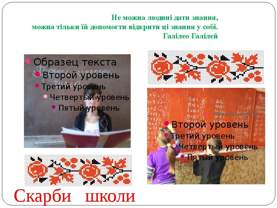 Скарби школи Не можна людині дати знання, можна тільки їй допомогти відкрити...