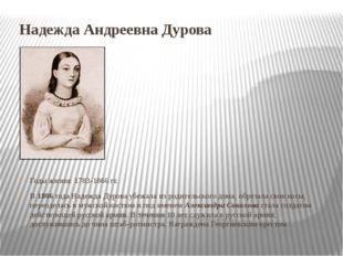 Надежда Андреевна Дурова Годы жизни: 1783-1866 гг. В 1806 года Надежда Дурова