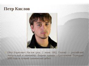 Петр Кислов Пётр Борисович Кислов (род. 2 июня 1982, Глазов) — российский теа