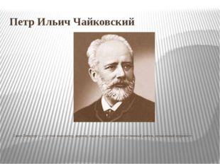 Петр Ильич Чайковский Пётр Ильи́ч Чайко́вский (25 апреля [7 мая] 1840, Воткин
