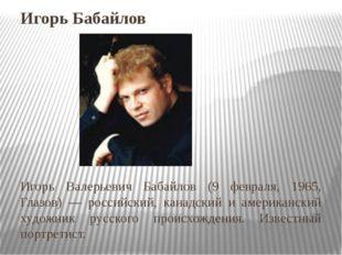 Игорь Бабайлов Игорь Валерьевич Бабайлов (9 февраля, 1965, Глазов) — российск