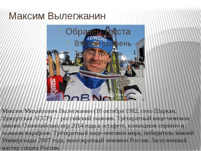 Максим Вылегжанин Максим Михайлович Вылегжанин (18 октября 1982, село Шаркан,...
