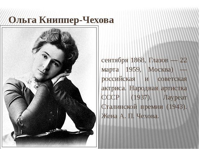 Ольга Книппер-Чехова О́льга Леона́рдовна Кни́ппер-Че́хова (9 (21) сентября 18...