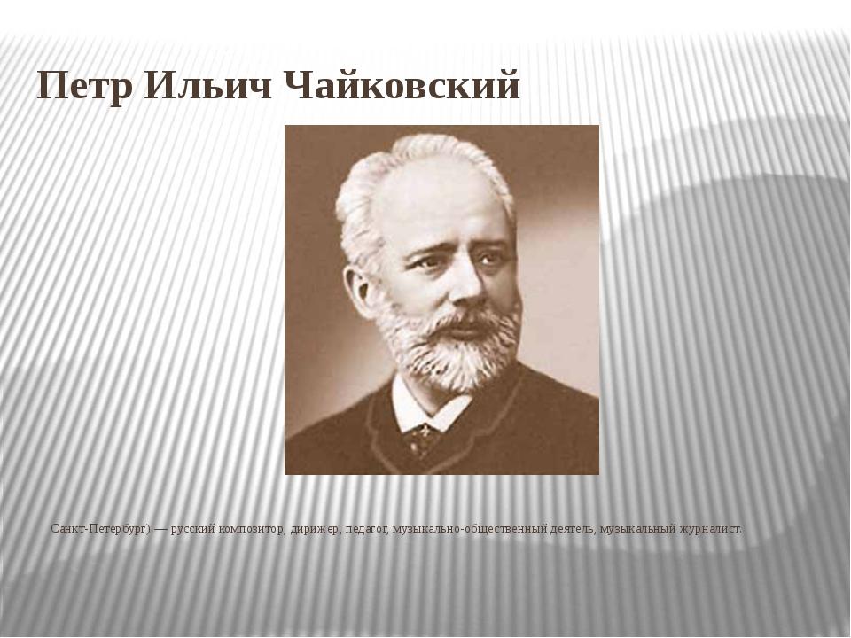 Петр Ильич Чайковский Пётр Ильи́ч Чайко́вский (25 апреля [7 мая] 1840, Воткин...
