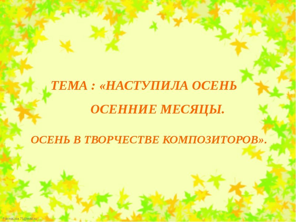 ТЕМА : «НАСТУПИЛА ОСЕНЬ ОСЕННИЕ МЕСЯЦЫ. ОСЕНЬ В ТВОРЧЕСТВЕ КОМПОЗИТОРОВ». Fo...
