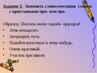 Задание 2. Заменить словосочетания словом с приставками при- или пре- Образец