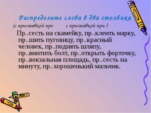 Распределите слова в два столбика (с приставкой пре- с приставкой при-) Пр..с