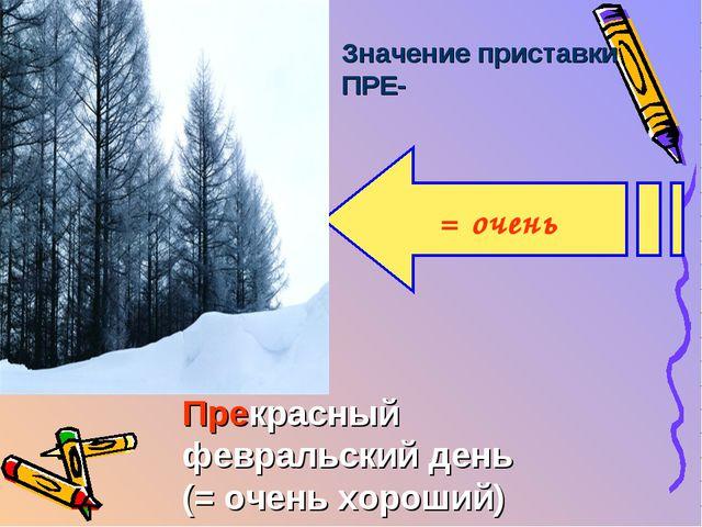 Значение приставки ПРЕ- = очень Прекрасный февральский день (= очень хороший...