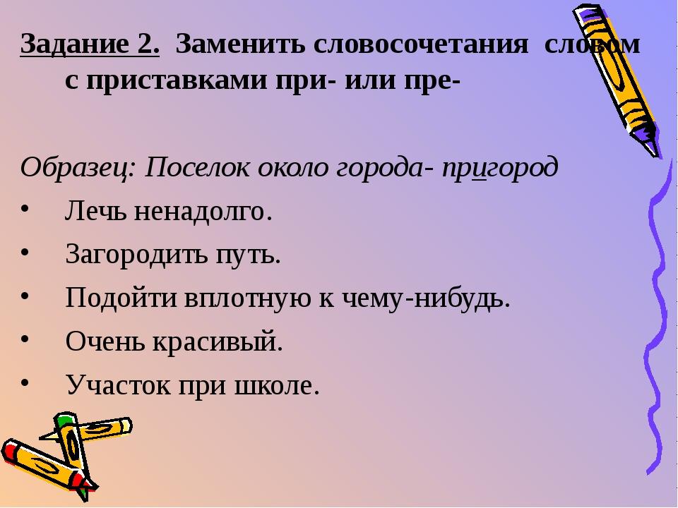 Задание 2. Заменить словосочетания словом с приставками при- или пре- Образец...