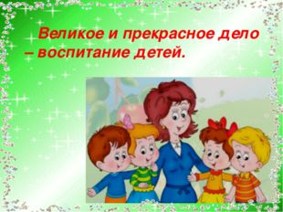Великое и прекрасное дело – воспитание детей.