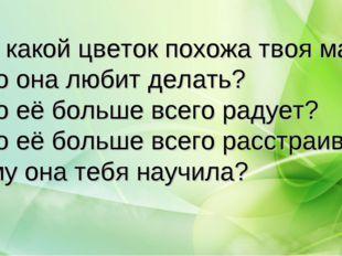 На какой цветок похожа твоя мама? Что она любит делать? Что её больше всего р