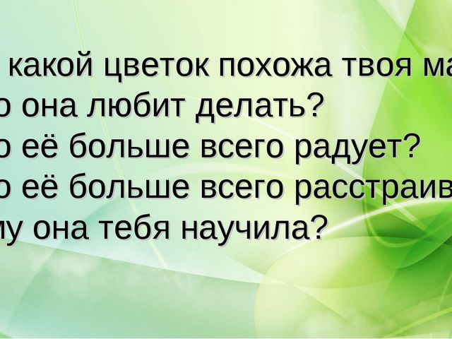 На какой цветок похожа твоя мама? Что она любит делать? Что её больше всего р...