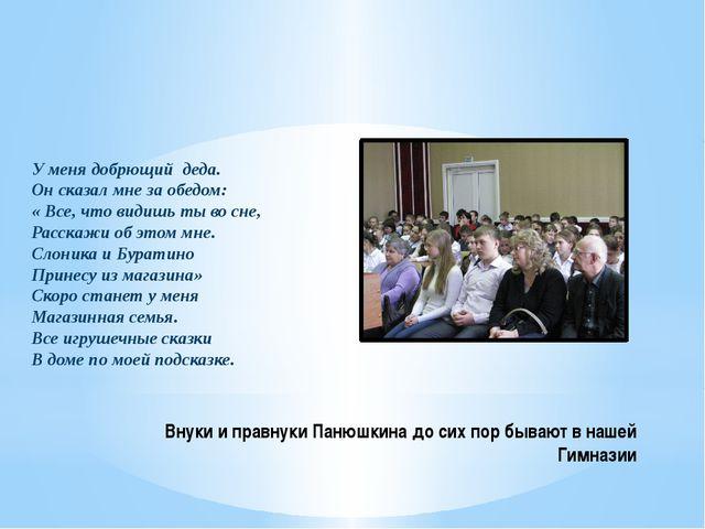 Внуки и правнуки Панюшкина до сих пор бывают в нашей Гимназии У меня добрющий...