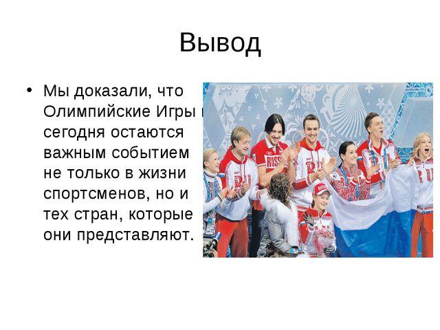 Вывод Мы доказали, что Олимпийские Игры и сегодня остаются важным событием не...