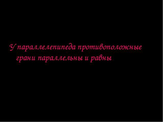 Параллелепипед Теорема: У параллелепипеда противоположные грани параллельны и...