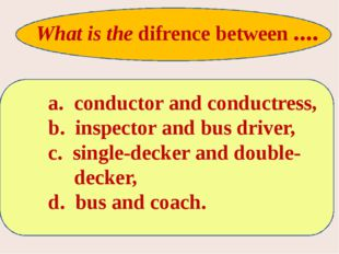 a. conductor and conductress, b. inspector and bus driver, c. single-decker