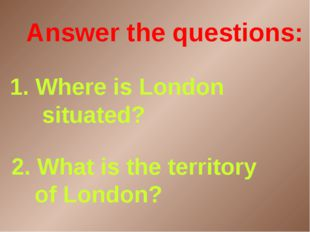 2. What is the territory of London? 1. Where is London situated? Answer the