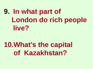 In what part of London do rich people live? 10.What's the capital of Kazakhst