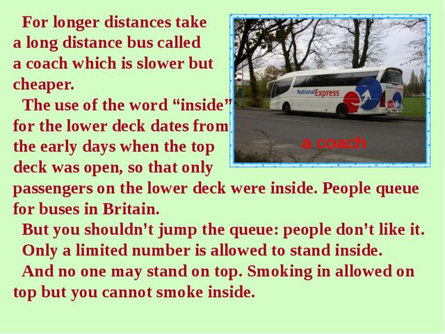 For longer distances take a long distance bus called a coach which is slower...