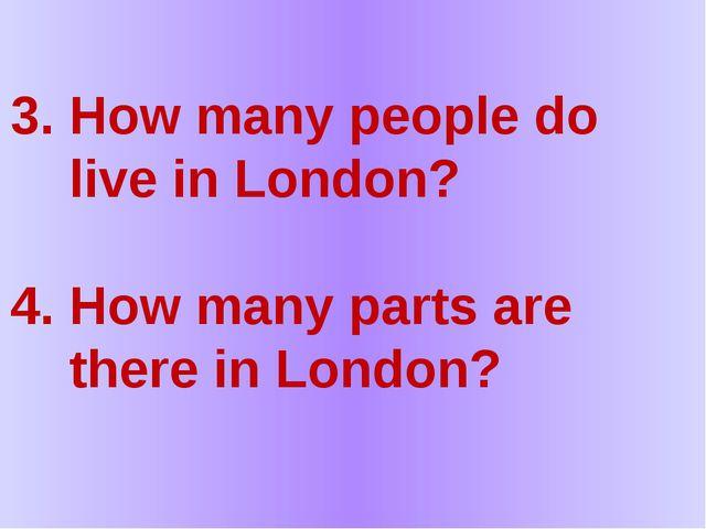 3. How many people do live in London? 4. How many parts are there in London?
