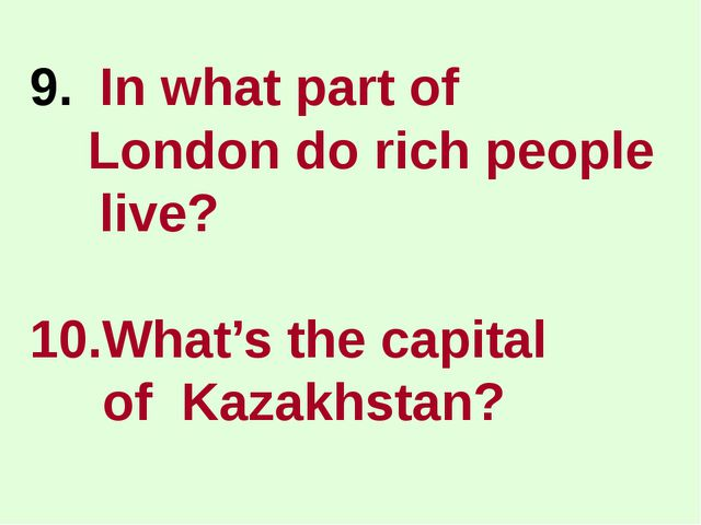 In what part of London do rich people live? 10.What's the capital of Kazakhst...
