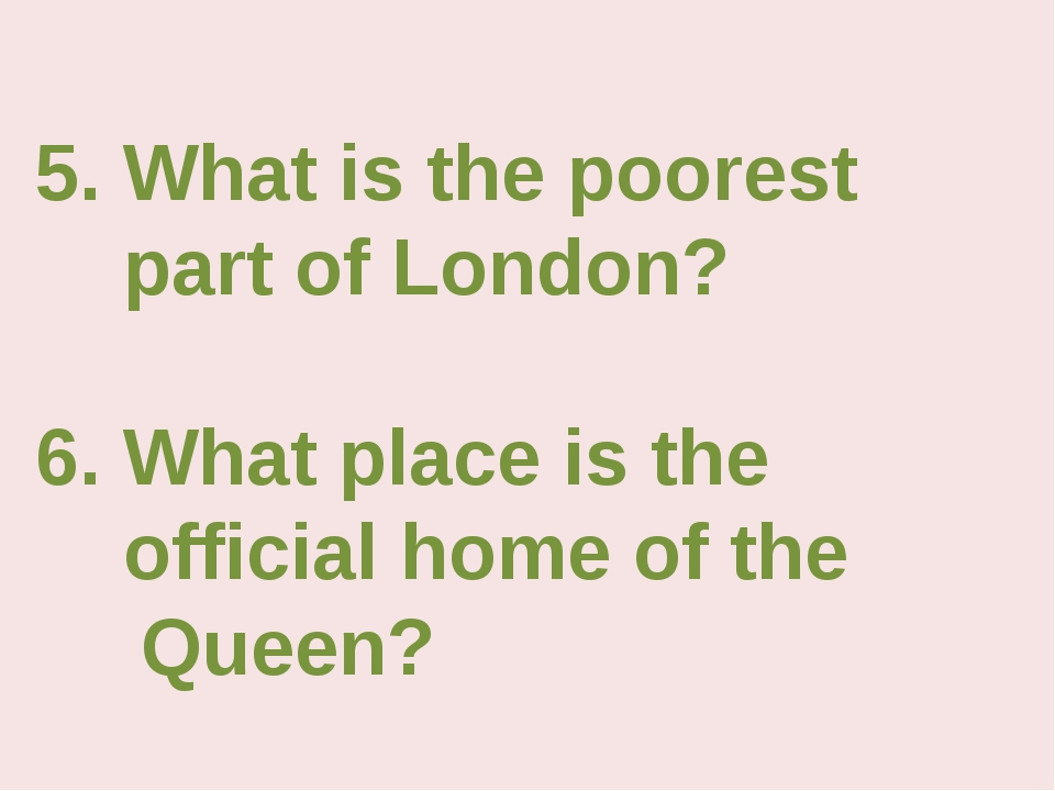 5. What is the poorest part of London? 6. What place is the official home of...