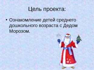 Цель проекта: Ознакомление детей среднего дошкольного возраста с Дедом Морозом.