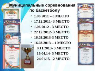 Муниципальные соревнования по баскетболу 1.06.2011 – 3 МЕСТО 17.12.2011- 3 МЕ
