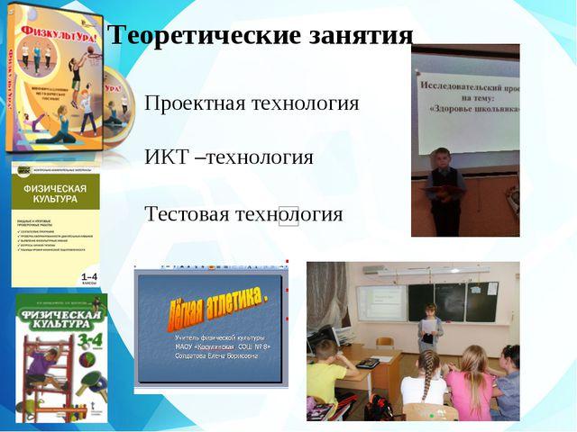 Теоретические занятия Проектная технология ИКТ –технология Тестовая технология