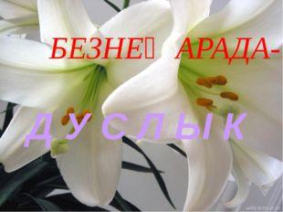 БЕЗНЕҢ АРАДА- Д У С Л Ы К