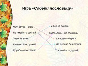 Нет друга – ищи Не имей сто рублей Один за всех Человек без друзей Дружба – к