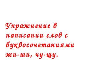 Упражнение в написании слов с буквосочетаниями жи-ши, чу-щу. Тема урока
